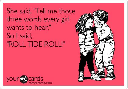 Funny College Ecard: She said, 'Tell me those three words every girl wants to hear.' So I said, 'ROLL TIDE ROLL!'