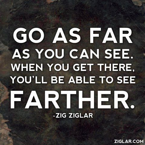 "Great quote from Zig Ziglar: ""Go as far as you can see.  When you get there, you'll be able to see farther."" {pinner www.quickstarthomeschool}"