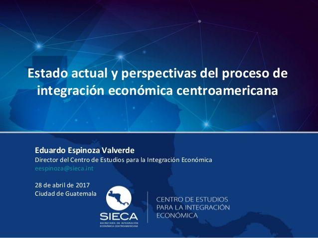 Estado actual y perspectivas del proceso de  integración económica centroamericana  Eduardo Espinoza Valverde  Director del C...