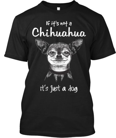 If it's not a Chihuahua LE Tee! | Teespring