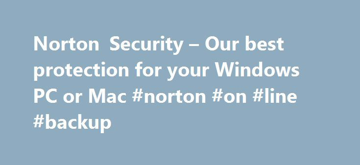 Norton Security – Our best protection for your Windows PC or Mac #norton #on #line #backup http://utah.remmont.com/norton-security-our-best-protection-for-your-windows-pc-or-mac-norton-on-line-backup/  # REQUISITI DI SISTEMA DI NORTON SECURITY Sistemi operativi Windows supportati: Microsoft® Windows® XP (32-bit) Home/Professional/Tablet PC/Media Center (32 bit) con Service Pack 2 (SP 2) o versione successiva. Microsoft Windows Vista® (32 bit e 64 bit) Starter/Home Basic/Home…