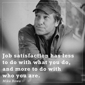 Job satisfaction has less to do with what you do, and more to do with who you are. -Mike Rowe