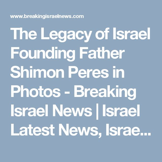 The Legacy of Israel Founding Father Shimon Peres in Photos - Breaking Israel News | Israel Latest News, Israel Prophecy News