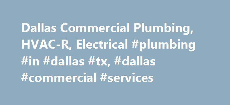Dallas Commercial Plumbing, HVAC-R, Electrical #plumbing #in #dallas #tx, #dallas #commercial #services http://canada.remmont.com/dallas-commercial-plumbing-hvac-r-electrical-plumbing-in-dallas-tx-dallas-commercial-services/  # DFW Plumbing, Electrical HVACR DFW Service Offerings Commercial Plumbing Services 24-Hour Emergency Plumbing Service in Dallas State Required Natural Gas Testing for Schools and other Educational Facilities in Dallas Sink Repair and Replacement in Dallas areas and…