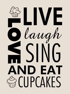 Love, live, laugh, sing and eat cupcakes.