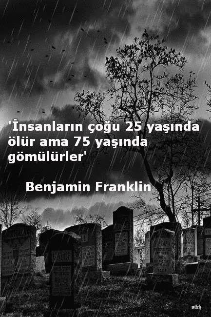İnsanların çoğu 25 yaşında ölür ama 75 yaşında gömülürler.  - Benjamin Franklin…