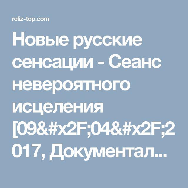 Новые русские сенсации - Сеанс невероятного исцеления [09/04/2017, Документальный, SATRip] :: reliz-top.com