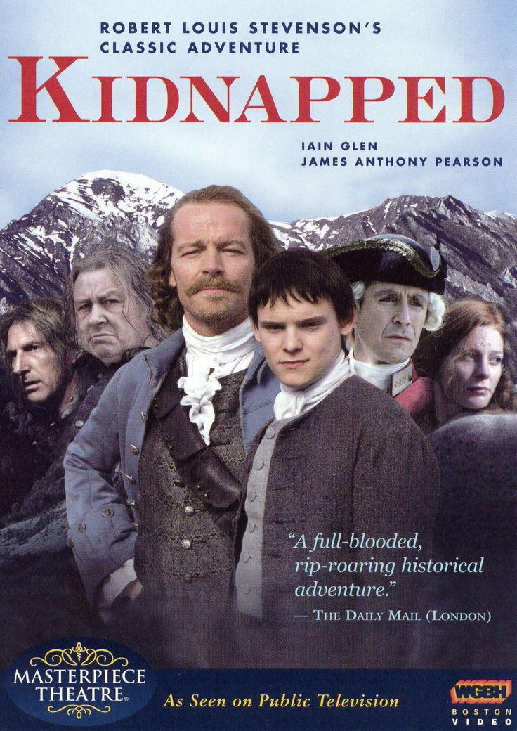 (2005) ~ James Anthony Pearson, Tania Anderson, John Bach, Iain Glen. Director: Brendan Maher. IMDB: 7.0 Masterpiece Theatre ____________________________ https://en.wikipedia.org/wiki/Kidnapped_%282005_miniseries%29 http://www.rottentomatoes.com/m/kidnapped_2005/ http://www.allmovie.com/movie/kidnapped-v336182 http://www.pbs.org/wgbh/masterpiece/kidnapped/