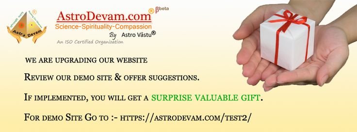 AstroDevam.com is giving you a chance to get a surprise Valuable Gift free.  We are upgrading our site to the new user friendly site. Just review our new demo site at the following link https://astrodevam.com/test2/ ; and forward your suggestions. Suggestions, if implemented, will be given a valuable surprise gift Free.