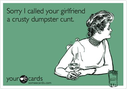 Sorry I called your girlfriend a crusty dumpster cunt. *dies* LOL!! #ecards