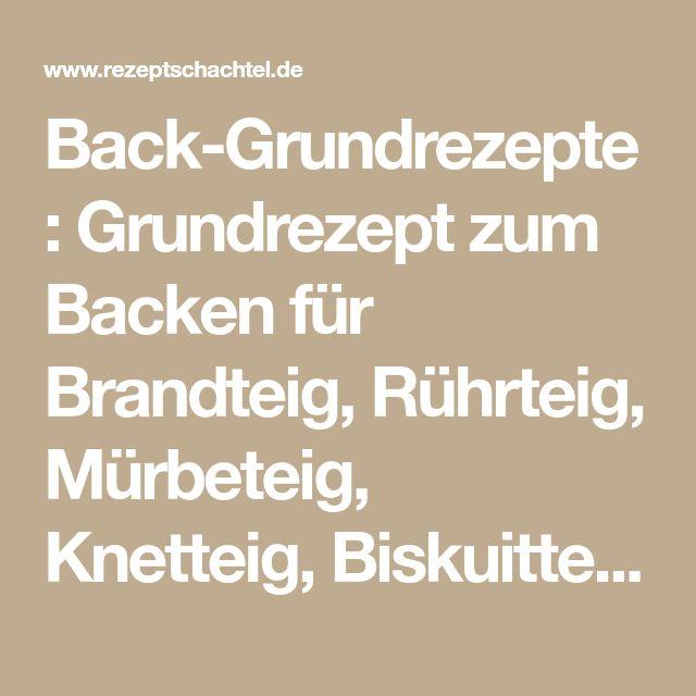 Back-Grundrezepte: Grundrezept zum Backen für Brandteig, Rührteig, Mürbeteig, Knetteig, Biskuitteig, Hefeteig, Quark-Öl-Teig