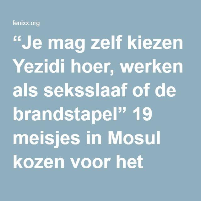 """""""Je mag zelf kiezen Yezidi hoer, werken als seksslaaf of de brandstapel"""" 19 meisjes in Mosul kozen voor het laatste."""