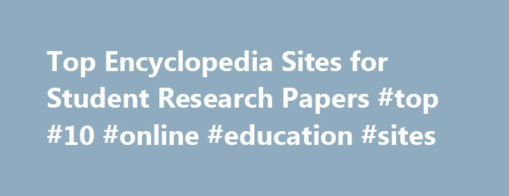 Top Encyclopedia Sites for Student Research Papers #top #10 #online #education #sites http://education.remmont.com/top-encyclopedia-sites-for-student-research-papers-top-10-online-education-sites-3/  #top 10 online education sites # Top Encyclopedia Sites for Student Research Papers 1. Encyclopedia Britannica Online The online version of the Encyclopedia Britannica is a trusted source used by more than 4,755 universities worldwide, including Yale, Harvard and Oxford. The site includes access…