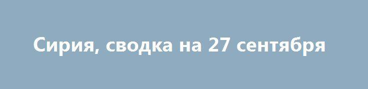 Сирия, сводка на 27 сентября http://rusdozor.ru/2016/09/27/siriya-svodka-na-27-sentyabrya/  16:30 Боевики ИГ* обстреляли опорные пункты отрядов Сирийских демократических сил (SDF)** в Хасаке. Военнослужащие сирийской армии в результате столкновений с боевиками «Джейш Аль-Ислам»*** вернули позиции в Дамаске. ВКС РФ атакуют опорные пункты террористов ИГ недалеко от Пальмиры, сообщает военный источник ...