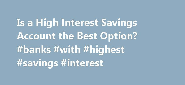 Is a High Interest Savings Account the Best Option? #banks #with #highest #savings #interest http://savings.remmont.com/is-a-high-interest-savings-account-the-best-option-banks-with-highest-savings-interest/  High Interest Savings Accounts Why Choose a High Interest Savings Account? If you want to...