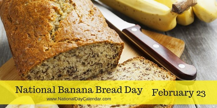 NATIONAL BANANA BREAD DAY � February 23rd annually recognizes a well-known food holiday, National Banana Bread Day.  A moist sweet, cake-like quick bread, banana bread is made with fully ripe, mashed bananas.  There are some recipes where banana bread is made as a yeast bread when it is then usually sliced, toasted and spread with butter.