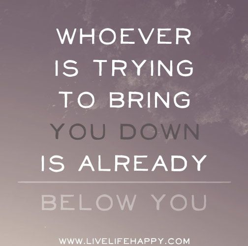 Don't let them bring you down - Whoever is trying to bring you down is already below you. by deeplifequotes, via Flickr