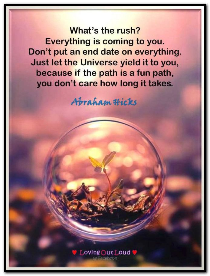 What's the rush? Everything is coming to you. Don't put an end date on everything. Just let the Universe yield it to you, because if the path is a fun path, you don't care how long it takes. Abraham-Hicks Quotes (AHQ2916) #fun