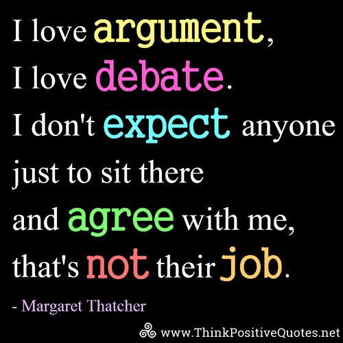 I love argument, I love debate. I don't expect anyone just to sit there and agree with me, that's not their job. Margaret Thatcher #quotes #quoteoftheday