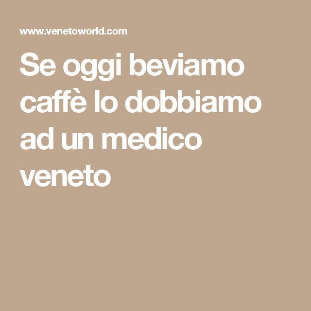 Se oggi beviamo caffè lo dobbiamo ad un medico veneto