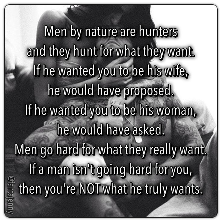Ladies Take Note: !! Men by nature are hunters and they hunt for what they want. If he wanted you to be his wife, he would have proposed. If he wanted you to be his woman, he would have asked. Men go hard for what they really want. If a man isn't going hard for you, then you're NOT what he truly wants.