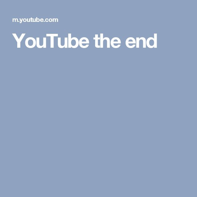 YouTube the end