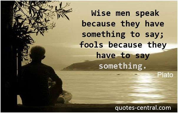 Wise men speak because they have something to say; fools ...