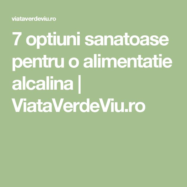 7 optiuni sanatoase pentru o alimentatie alcalina | ViataVerdeViu.ro