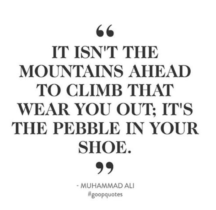"""It isn't the mountains ahead to climb that wear you out; it's the pebble in your shoe."" -Muhammad Ali"
