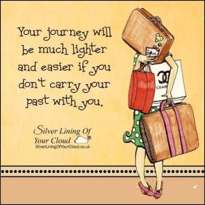 Your journey will be much lighter and easier if you don't carry your past with you...._More fantastic quotes on: https://www.facebook.com/SilverLiningOfYourCloud  _Follow my Quote Blog on: http://silverliningofyourcloud.wordpress.com/