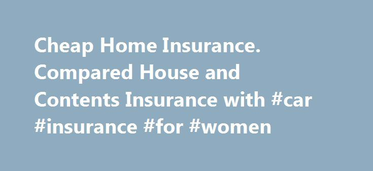 Cheap Home Insurance. Compared House and Contents Insurance with #car #insurance #for #women http://insurance.remmont.com/cheap-home-insurance-compared-house-and-contents-insurance-with-car-insurance-for-women/  #cheap home insurance # Cheap Home Insurance When you buy home insurance, online or direct, you're looking for the cover you need at the lowest possible price. You will be able to get a quote from many insurance companies within minutes, saving both time and hassle with Cheap.co.uk…
