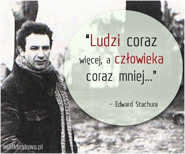 """""""Ludzi coraz więcej, a człowieka coraz mniej..."""" - Edward Stachura"""