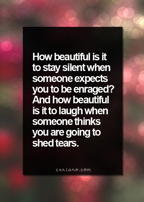 How beautiful is it to stay silent when someone expects you to be enraged?  And how beautiful is it to laugh when someone thinks you are going to shed tears.