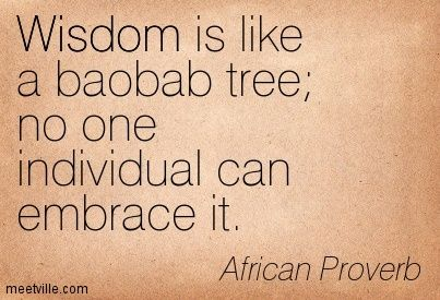 Wisdom is like a baobab tree no one individual can embrace it. African Proverb.