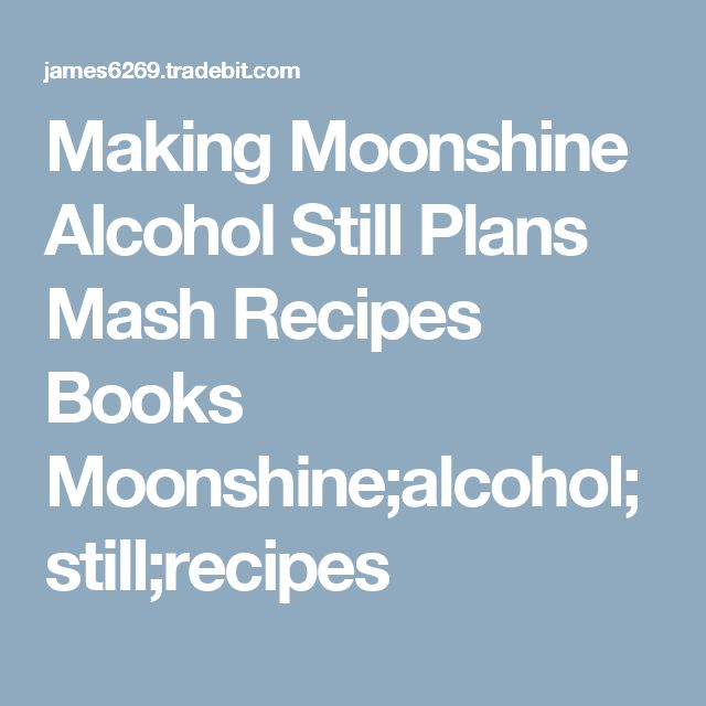Making Moonshine  Alcohol Still Plans Mash Recipes Books Moonshine;alcohol;still;recipes