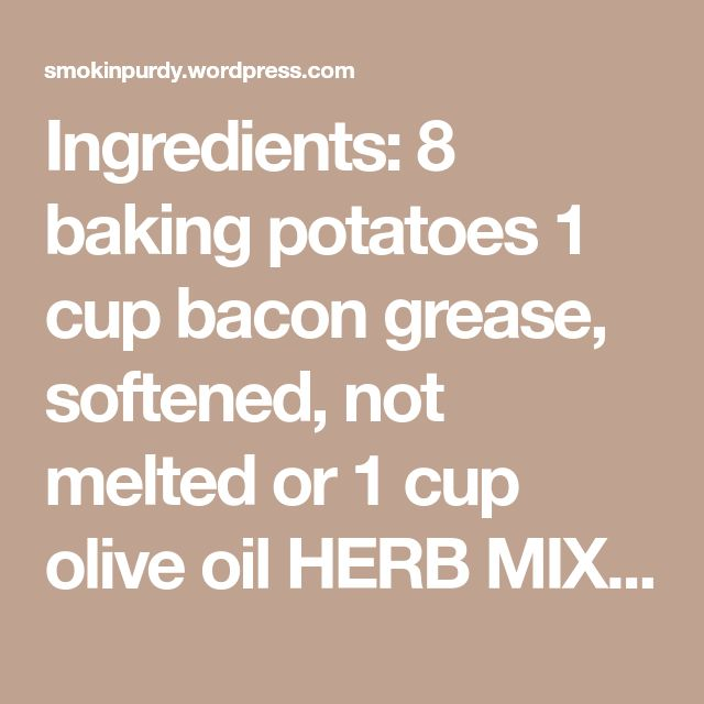 Ingredients: 8 baking potatoes 1 cup bacon grease, softened, not melted or 1 cup olive oil HERB MIX: 2 tablespoons ground sage 2 tablespoons granulated garlic 2 tablespoons dried parsley 2 t…