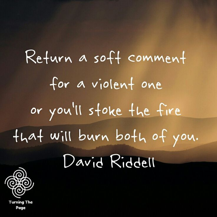 Return a soft comment for a violent one or you'll stoke the fire that will burn both of you. David Riddell