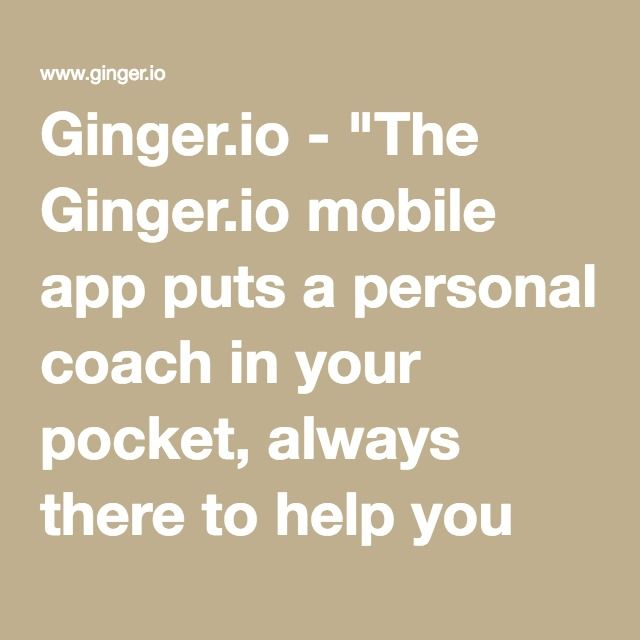 """Ginger.io - """"The Ginger.io mobile app puts a personal coach in your pocket, always there to help you get the care you need. This might mean a quick mindfulness exercise one day, or connecting you to a therapist the next."""""""