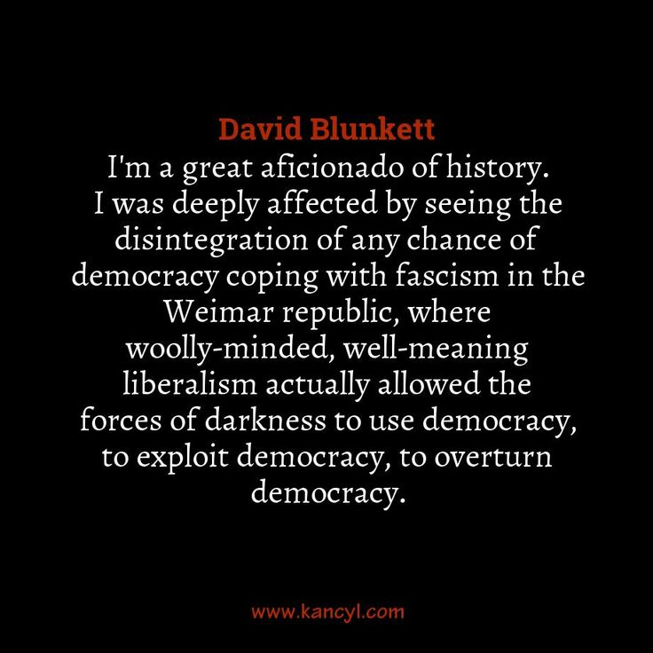 """""""I'm a great aficionado of history. I was deeply affected by seeing the disintegration of any chance of democracy coping with fascism in the Weimar republic, where woolly-minded, well-meaning liberalism actually allowed the forces of darkness to use democracy, to exploit democracy, to overturn democracy."""", David Blunkett"""