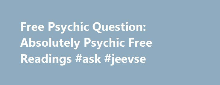 Free Psychic Question: Absolutely Psychic Free Readings #ask #jeevse http://ask.remmont.com/free-psychic-question-absolutely-psychic-free-readings-ask-jeevse/  #ask a free psychic question # Free Psychic Question Finding answers to questions is a vital process, which plays part of building a successful life. Some are better than the others because they have better questions and find better answers.…Continue Reading