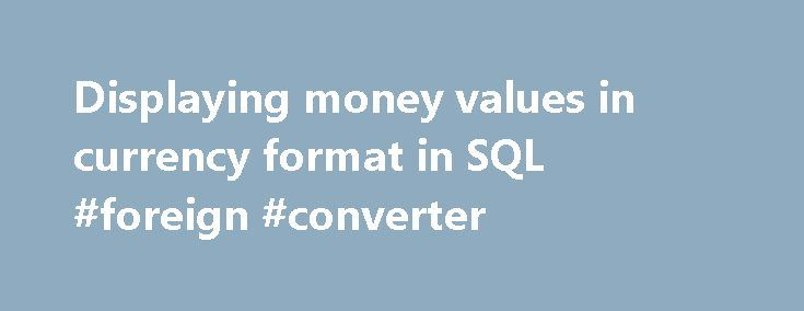 Displaying money values in currency format in SQL #foreign #converter http://currency.remmont.com/displaying-money-values-in-currency-format-in-sql-foreign-converter/  #currency money value # Displaying money values in currency format in SQL A reader sent me a question recently in which he wanted to know how to display currency amounts in the format we commonly refer to as currency. (I realize how geo-centric this is, so I will attempt to be world-centric in my response […]
