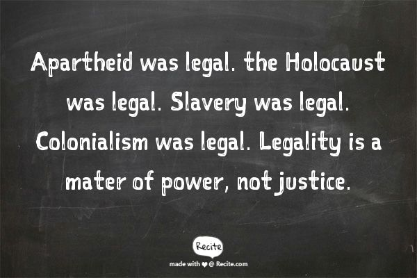 Apartheid was legal. the Holocaust was legal. Slavery was legal. Colonialism was legal. Legality is a mater of power, not justice. - Quote From Recite.com #RECITE #QUOTE