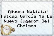 http://tecnoautos.com/wp-content/uploads/imagenes/tendencias/thumbs/buena-noticia-falcao-garcia-ya-es-nuevo-jugador-del-chelsea.jpg Chelsea. ¡Buena noticia! Falcao García ya es nuevo jugador del Chelsea, Enlaces, Imágenes, Videos y Tweets - http://tecnoautos.com/actualidad/chelsea-buena-noticia-falcao-garcia-ya-es-nuevo-jugador-del-chelsea/