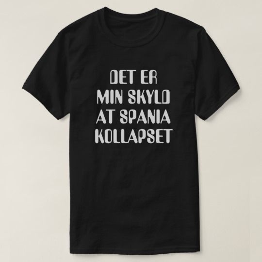 It is my fault that Spain collapsed in Norwegian T-Shirt A Norwegian text: Det er min skyld at Spania kollapset, that can be translate to: It is my fault that Spain collapsed. This black T-Shirt can be customized to give it you own unique look. You can customize the fonts type, fonts color, size, change the text, remove and add text, add photo and more.
