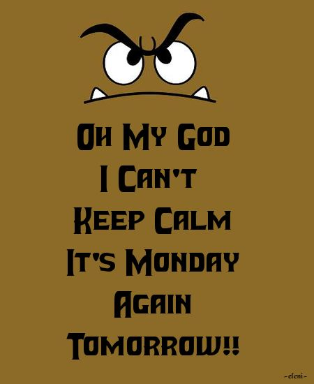 Oh My God I Can't Keep Calm It's Monday Again Tomorrow!! - created by eleni