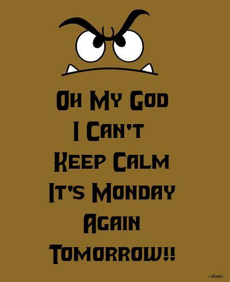 Oh My God I Canu0027t Keep Calm Itu0027s Monday Again Tomorrow!!
