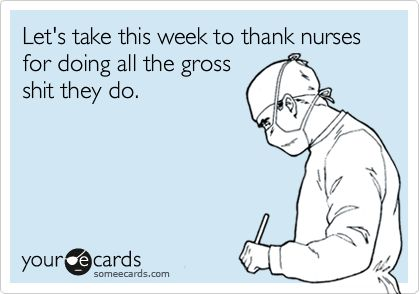 Let's take this week to thank nurses for doing all the gross shit they do.