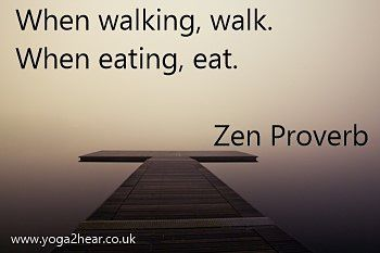 When walking, walk. When eating, eat.  Zen Proverb