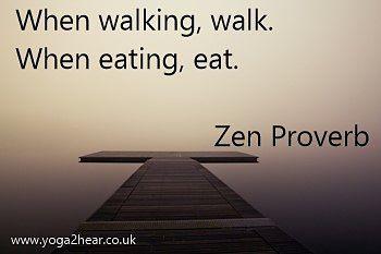 When walking, walk. When eating, eat.  Zen Proverb