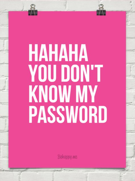 Hahaha you don t know my password Behappy